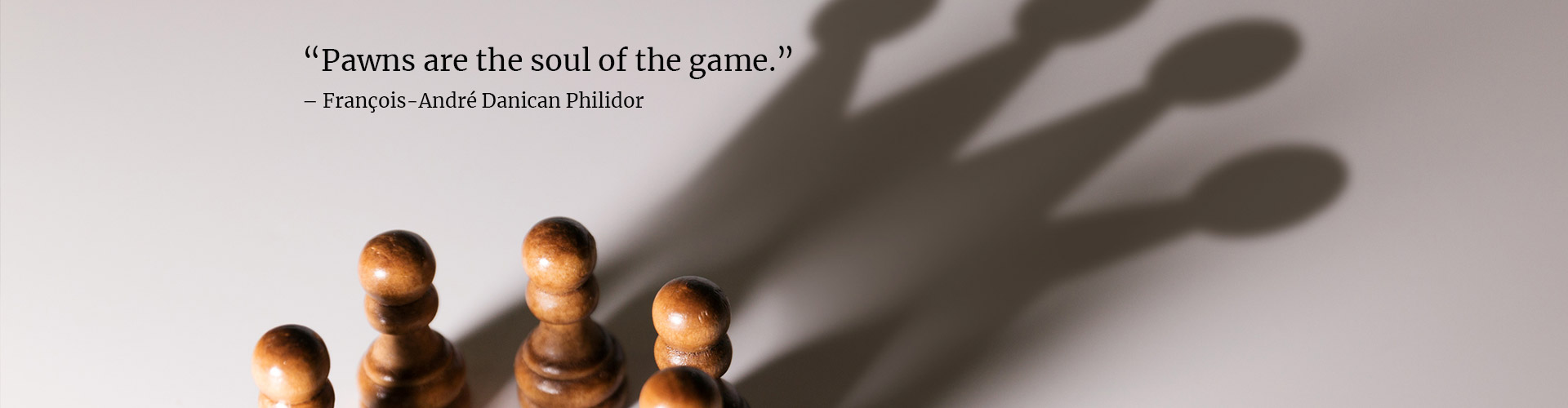 pawns are the soul of the game. François-André Danican Philidor